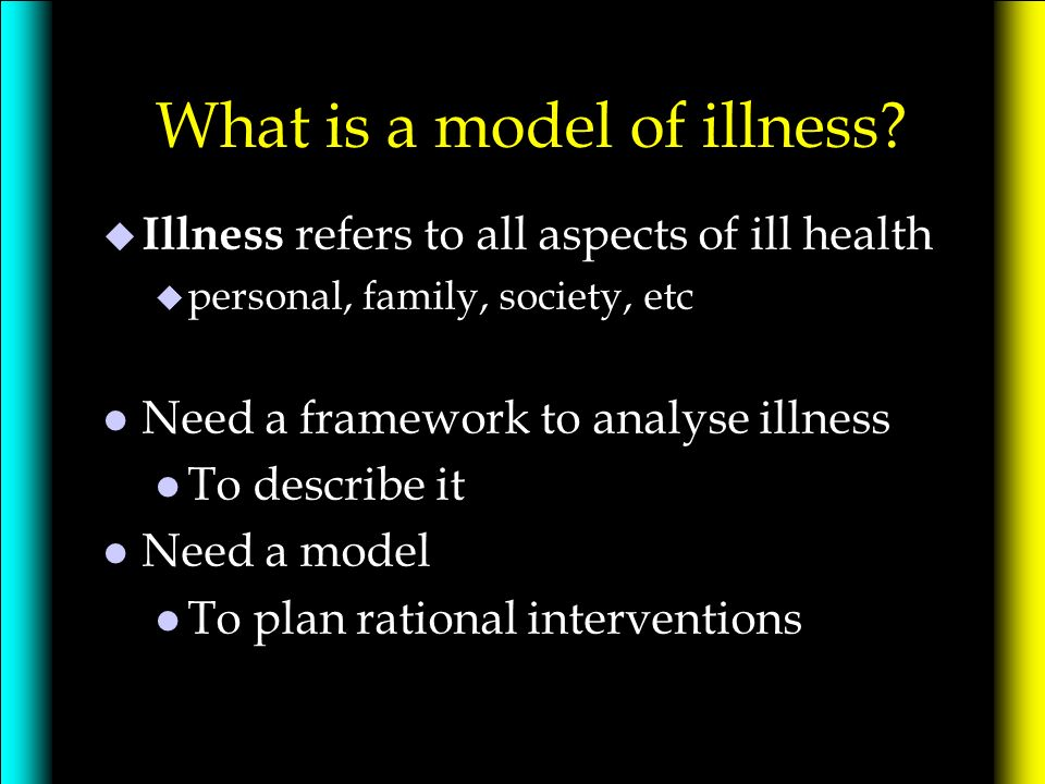 What is a model of illness? u Illness refers to all aspects of ill health u personal, family, society, etc l Need a framework to analyse illness l To