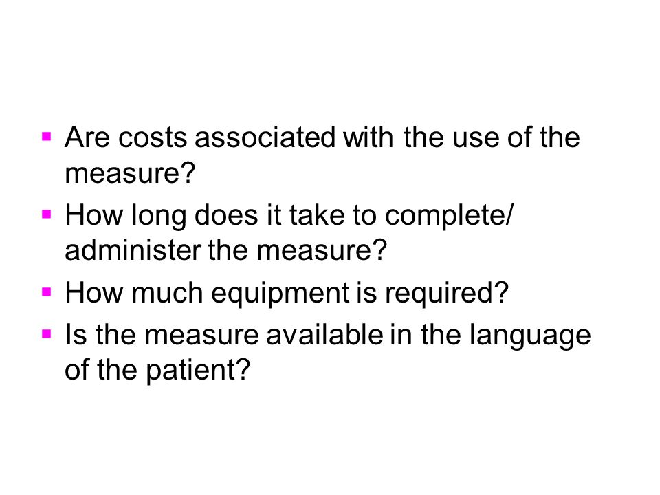 Are costs associated with the use of the measure? How long does it take to complete/ administer the measure? How much equipment is required? Is the me