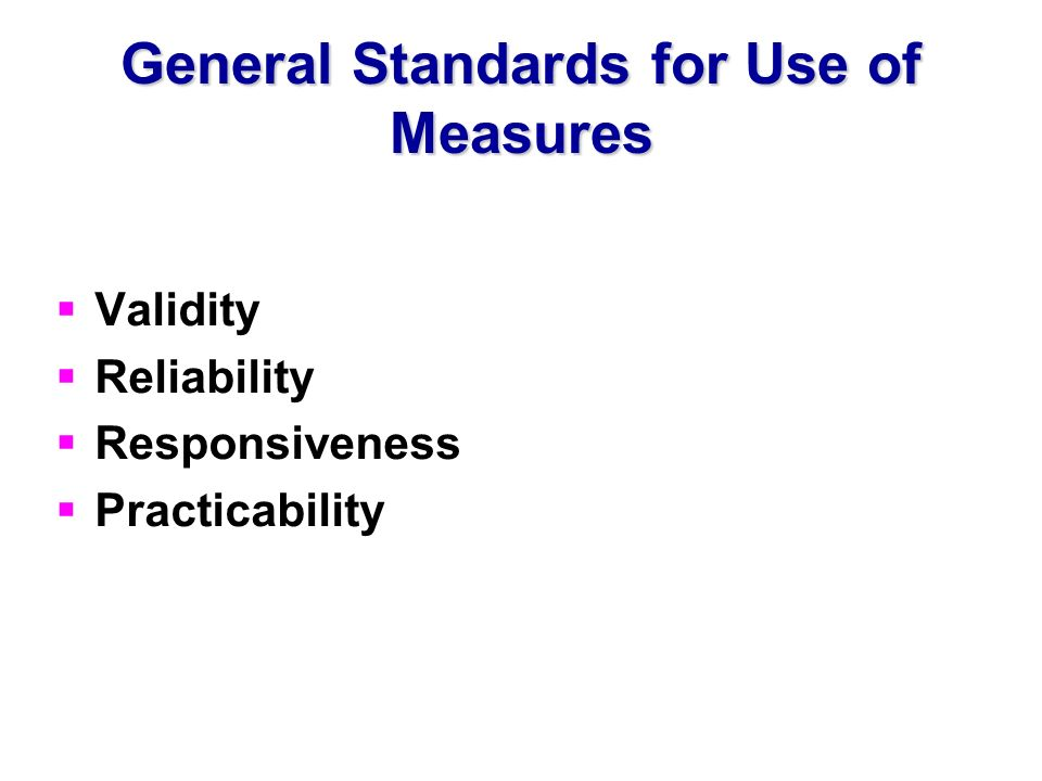 General Standards for Use of Measures Validity Reliability Responsiveness Practicability