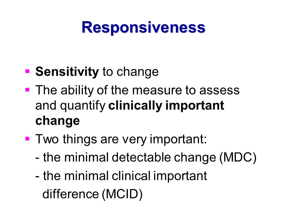 Responsiveness Sensitivity to change The ability of the measure to assess and quantify clinically important change Two things are very important: - th
