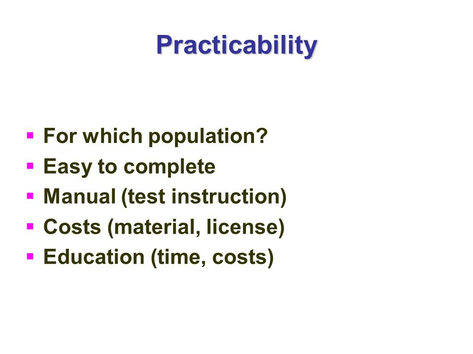 Practicability For which population? Easy to complete Manual (test instruction) Costs (material, license) Education (time, costs)
