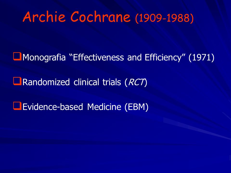 Archie Cochrane (1909-1988) Monografia Effectiveness and Efficiency (1971) Randomized clinical trials (RCT) Evidence-based Medicine (EBM)