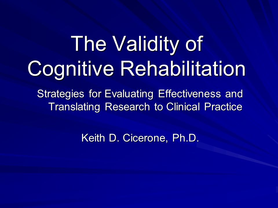 The Validity of Cognitive Rehabilitation Strategies for Evaluating Effectiveness and Translating Research to Clinical Practice Keith D. Cicerone, Ph.D