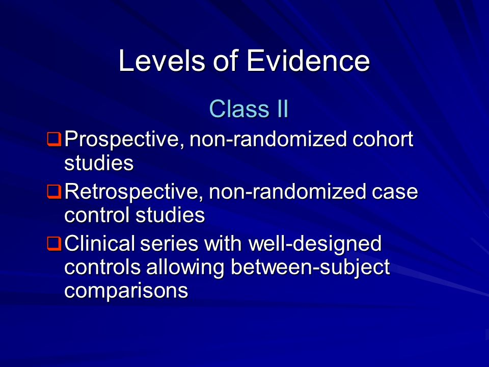 Levels of Evidence Class II Prospective, non-randomized cohort studies Prospective, non-randomized cohort studies Retrospective, non-randomized case c