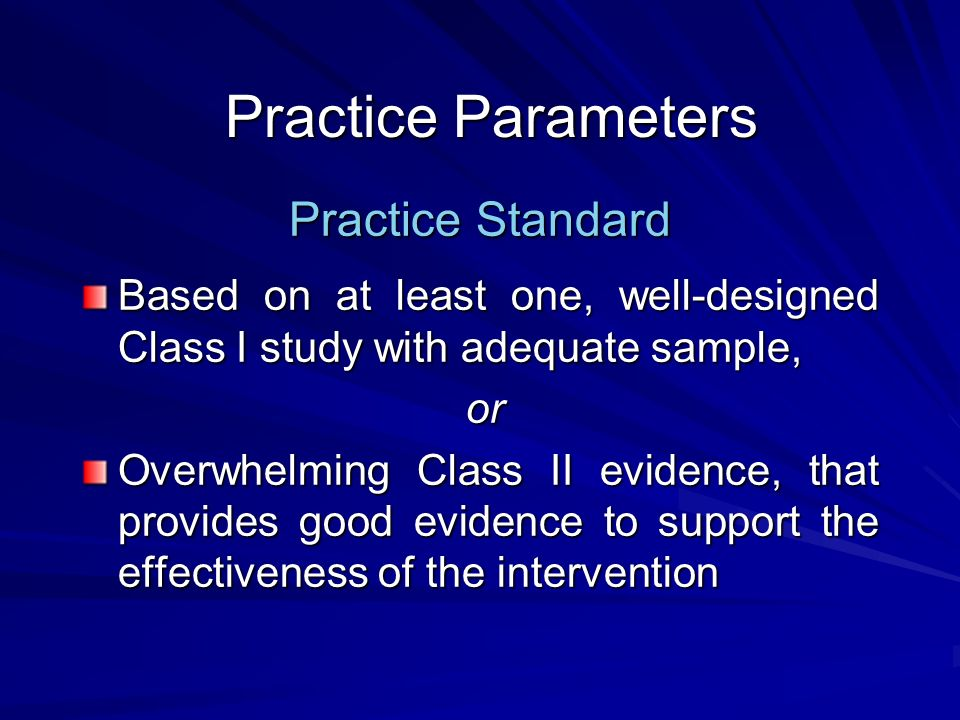 Practice Parameters Practice Standard Based on at least one, well-designed Class I study with adequate sample, or Overwhelming Class II evidence, that