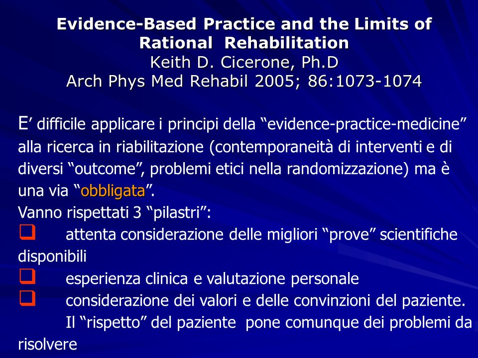 Evidence-Based Practice and the Limits of Rational Rehabilitation Keith D. Cicerone, Ph.D Arch Phys Med Rehabil 2005; 86:1073-1074 obbligata E diffici