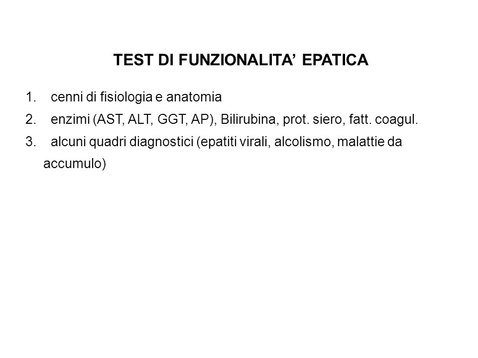 TEST DI FUNZIONALITA EPATICA 1. cenni di fisiologia e anatomia 2. enzimi (AST, ALT, GGT, AP), Bilirubina, prot. siero, fatt. coagul. 3. alcuni quadri