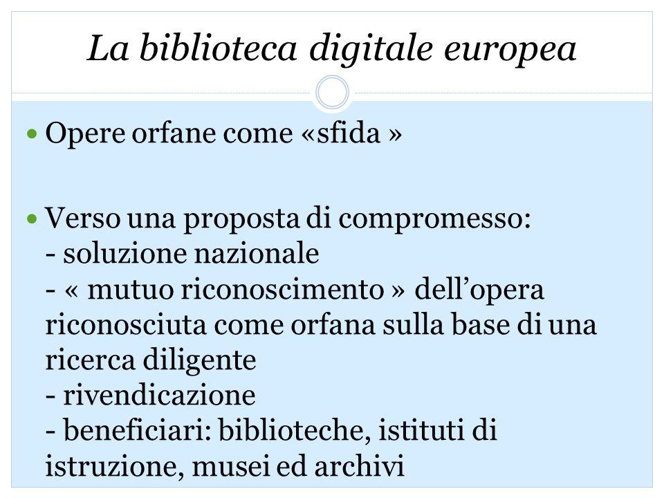 La biblioteca digitale europea Opere orfane come «sfida » Verso una proposta di compromesso: - soluzione nazionale - « mutuo riconoscimento » dellopera riconosciuta come orfana sulla base di una ricerca diligente - rivendicazione - beneficiari: biblioteche, istituti di istruzione, musei ed archivi -