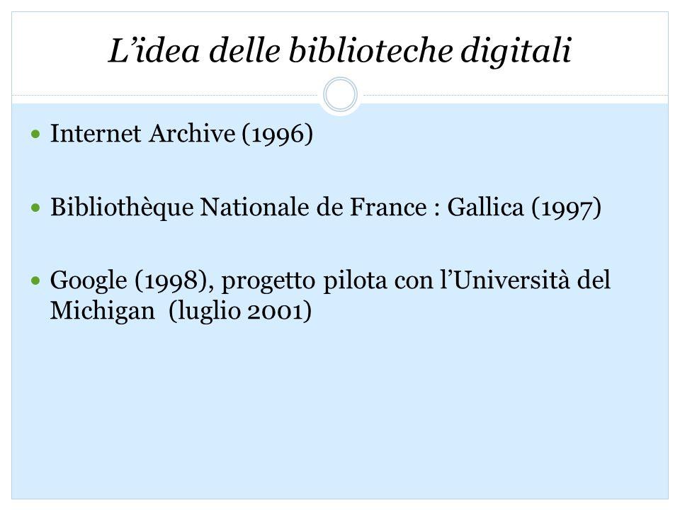 Lidea delle biblioteche digitali Internet Archive (1996) Bibliothèque Nationale de France : Gallica (1997) Google (1998), progetto pilota con lUniversità del Michigan (luglio 2001)