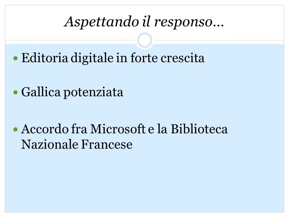 Aspettando il responso… Editoria digitale in forte crescita Gallica potenziata Accordo fra Microsoft e la Biblioteca Nazionale Francese