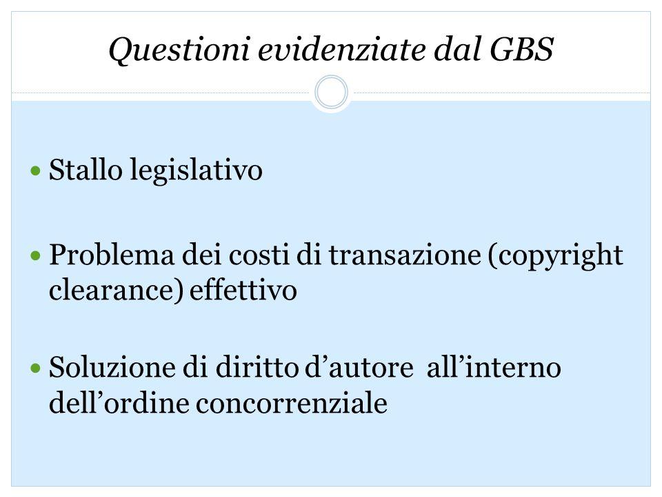 Questioni evidenziate dal GBS Stallo legislativo Problema dei costi di transazione (copyright clearance) effettivo Soluzione di diritto dautore allinterno dellordine concorrenziale