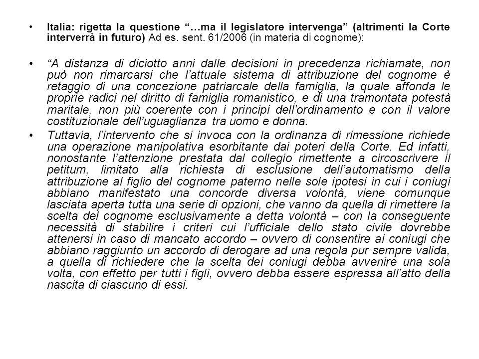 Italia: rigetta la questione …ma il legislatore intervenga (altrimenti la Corte interverrà in futuro) Ad es. sent. 61/2006 (in materia di cognome): A