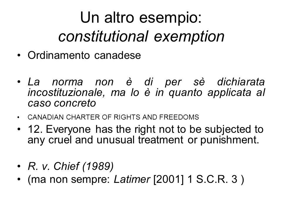 Un altro esempio: constitutional exemption Ordinamento canadese La norma non è di per sè dichiarata incostituzionale, ma lo è in quanto applicata al c