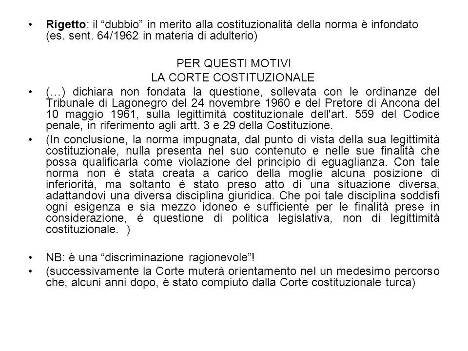 Rigetto: il dubbio in merito alla costituzionalità della norma è infondato (es. sent. 64/1962 in materia di adulterio) PER QUESTI MOTIVI LA CORTE COST