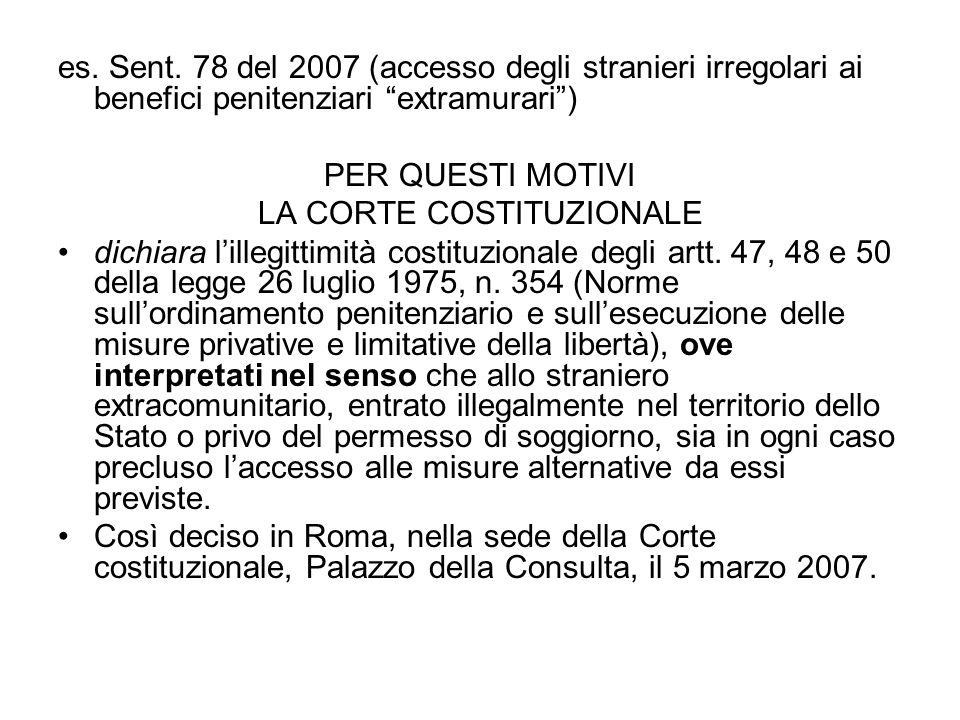 es. Sent. 78 del 2007 (accesso degli stranieri irregolari ai benefici penitenziari extramurari) PER QUESTI MOTIVI LA CORTE COSTITUZIONALE dichiara lil