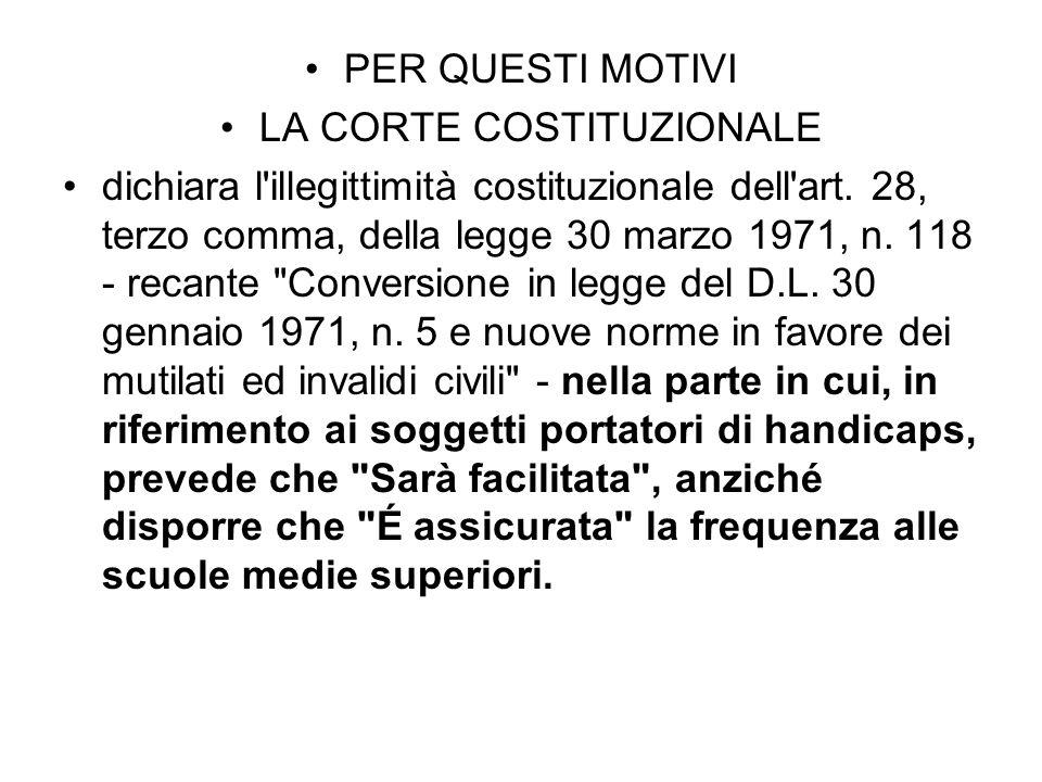 PER QUESTI MOTIVI LA CORTE COSTITUZIONALE dichiara l'illegittimità costituzionale dell'art. 28, terzo comma, della legge 30 marzo 1971, n. 118 - recan