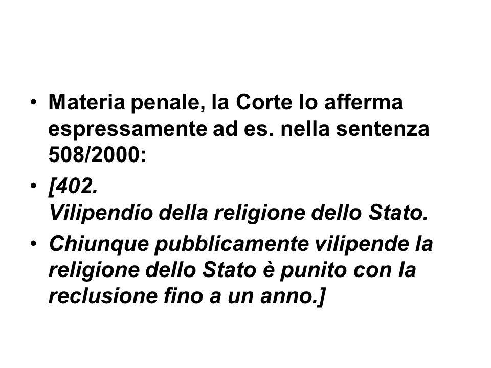 Materia penale, la Corte lo afferma espressamente ad es. nella sentenza 508/2000: [402. Vilipendio della religione dello Stato. Chiunque pubblicamente