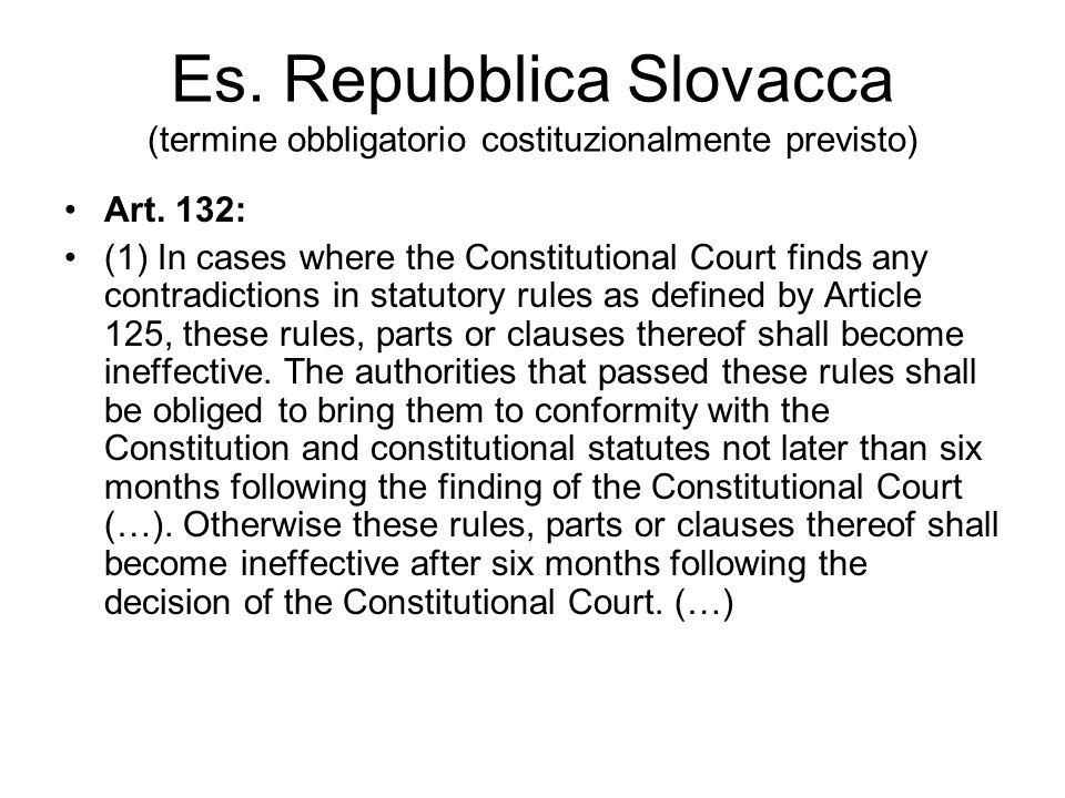 Es. Repubblica Slovacca (termine obbligatorio costituzionalmente previsto) Art. 132: (1) In cases where the Constitutional Court finds any contradicti