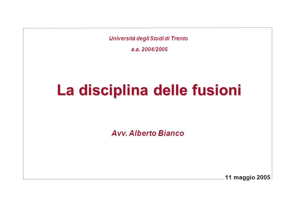 La disciplina delle fusioni 11 maggio 2005 Avv. Alberto Bianco Università degli Studi di Trento a.a. 2004/2005