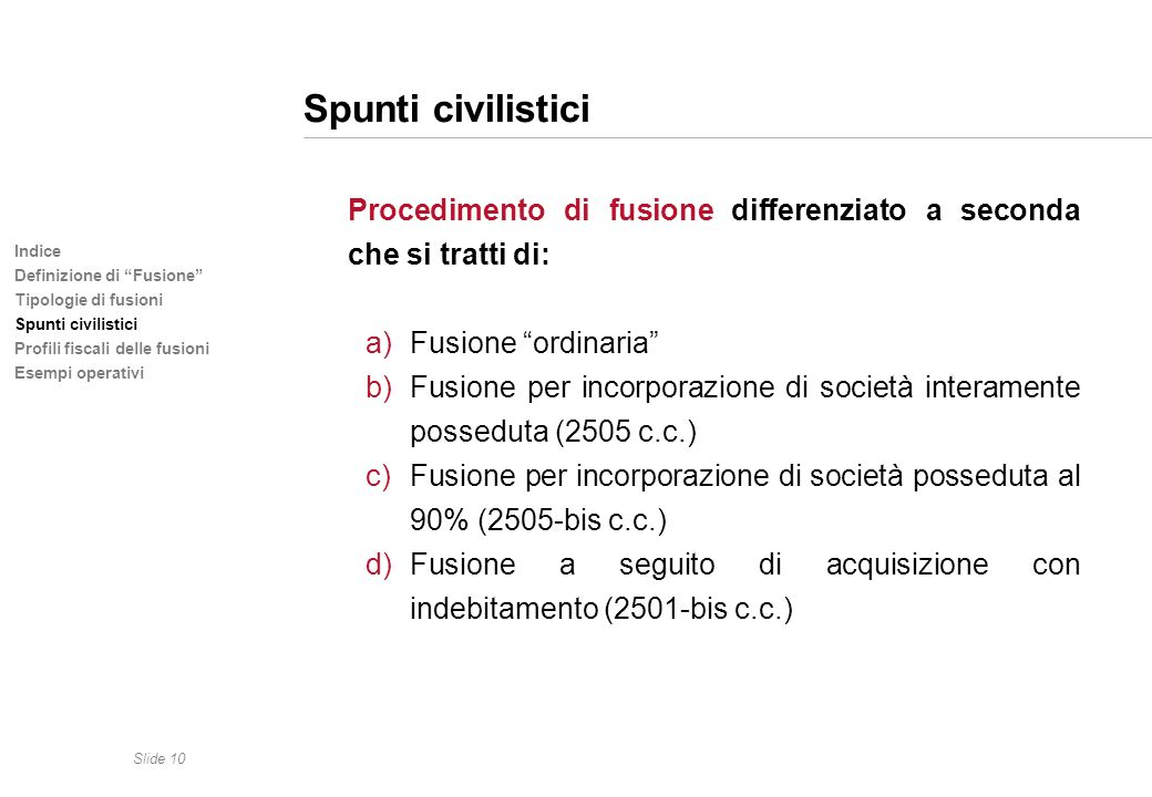 Slide 10 Indice Definizione di Fusione Tipologie di fusioni Spunti civilistici Profili fiscali delle fusioni Esempi operativi Spunti civilistici Proce