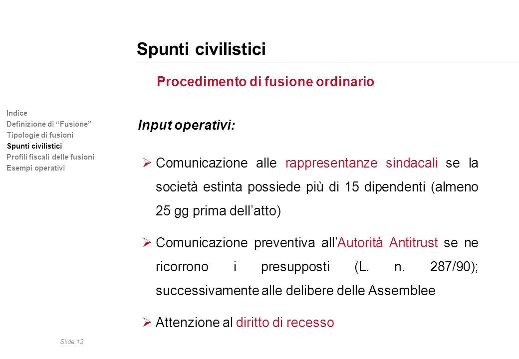 Slide 13 Indice Definizione di Fusione Tipologie di fusioni Spunti civilistici Profili fiscali delle fusioni Esempi operativi Spunti civilistici Proce
