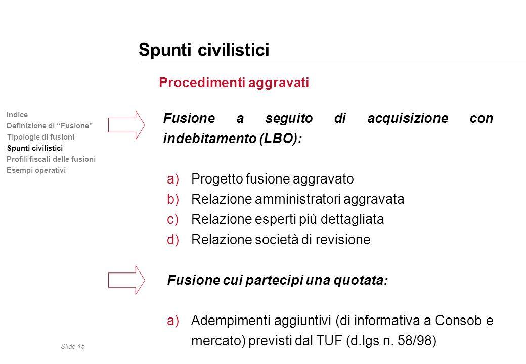 Slide 15 Indice Definizione di Fusione Tipologie di fusioni Spunti civilistici Profili fiscali delle fusioni Esempi operativi Spunti civilistici Proce