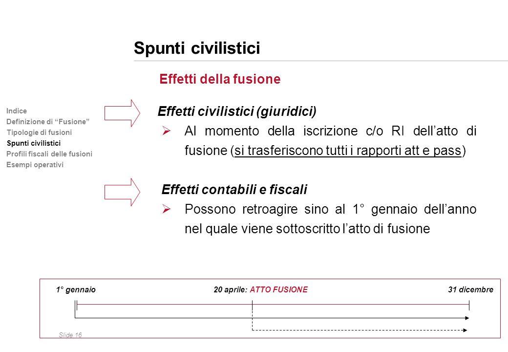Slide 16 Indice Definizione di Fusione Tipologie di fusioni Spunti civilistici Profili fiscali delle fusioni Esempi operativi Spunti civilistici Effet