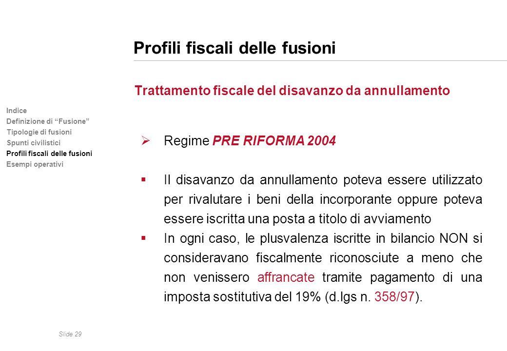 Slide 29 Indice Definizione di Fusione Tipologie di fusioni Spunti civilistici Profili fiscali delle fusioni Esempi operativi Profili fiscali delle fu