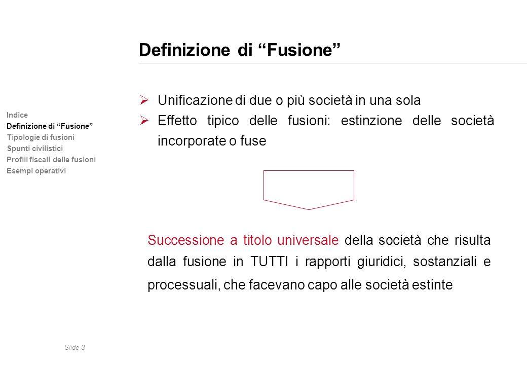 Slide 3 Indice Definizione di Fusione Tipologie di fusioni Spunti civilistici Profili fiscali delle fusioni Esempi operativi Definizione di Fusione Un