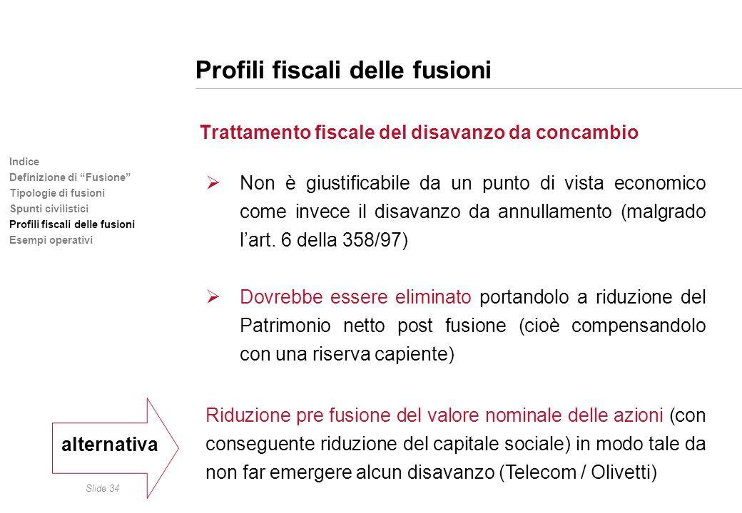 Slide 34 Indice Definizione di Fusione Tipologie di fusioni Spunti civilistici Profili fiscali delle fusioni Esempi operativi Profili fiscali delle fu