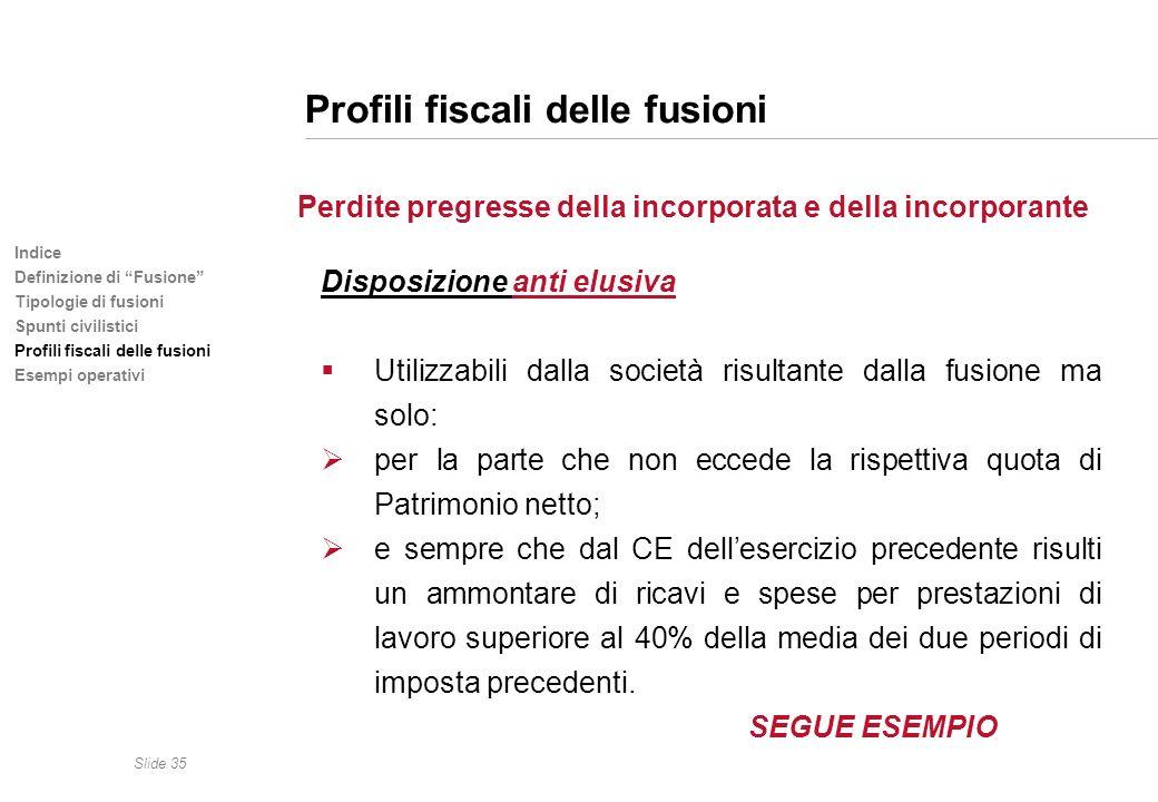Slide 35 Indice Definizione di Fusione Tipologie di fusioni Spunti civilistici Profili fiscali delle fusioni Esempi operativi Profili fiscali delle fu