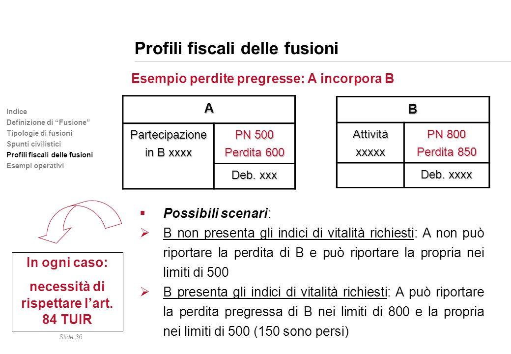 Slide 36 Indice Definizione di Fusione Tipologie di fusioni Spunti civilistici Profili fiscali delle fusioni Esempi operativi Profili fiscali delle fu