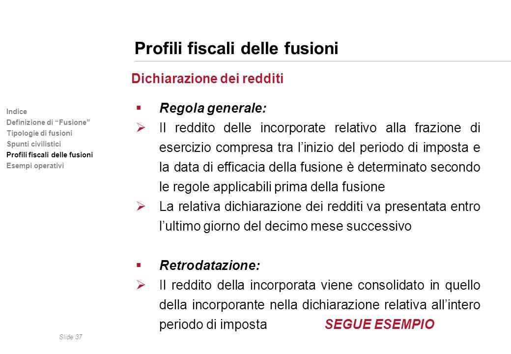 Slide 37 Indice Definizione di Fusione Tipologie di fusioni Spunti civilistici Profili fiscali delle fusioni Esempi operativi Profili fiscali delle fu