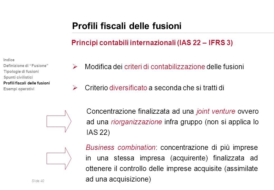 Slide 40 Indice Definizione di Fusione Tipologie di fusioni Spunti civilistici Profili fiscali delle fusioni Esempi operativi Profili fiscali delle fu