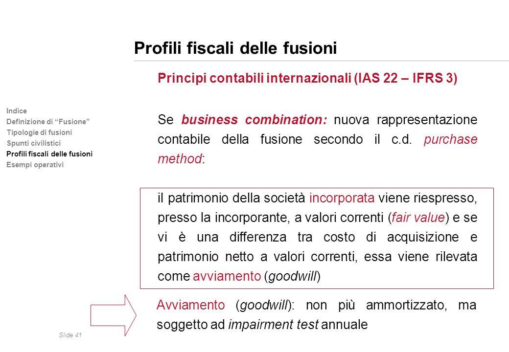 Slide 41 Indice Definizione di Fusione Tipologie di fusioni Spunti civilistici Profili fiscali delle fusioni Esempi operativi Profili fiscali delle fu
