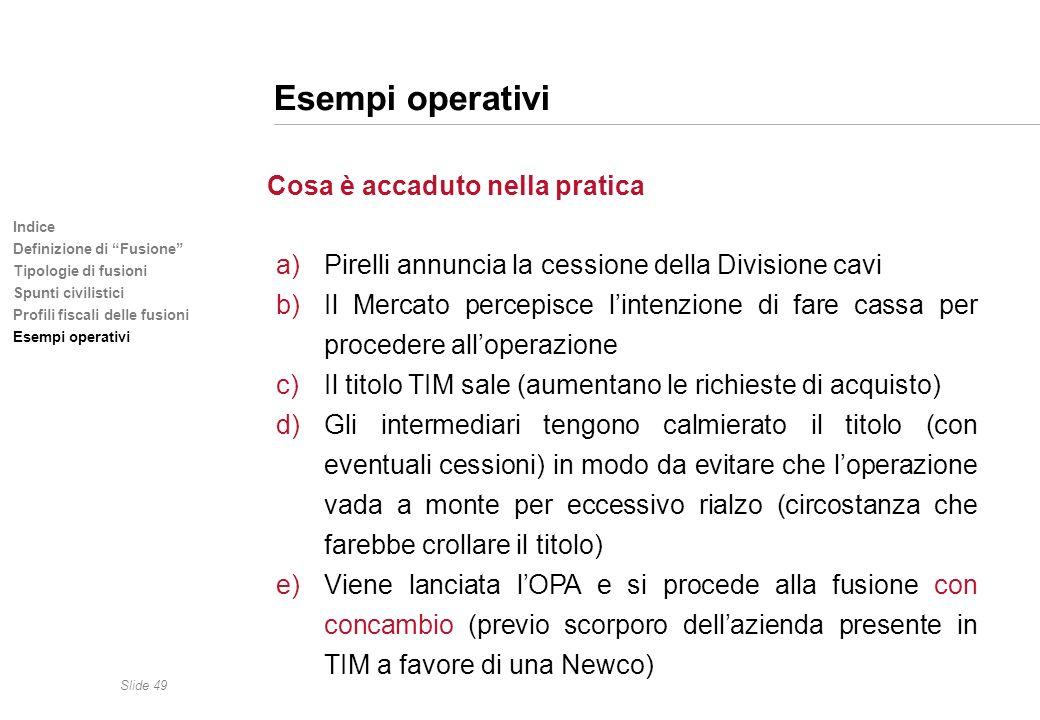 Slide 49 Indice Definizione di Fusione Tipologie di fusioni Spunti civilistici Profili fiscali delle fusioni Esempi operativi Cosa è accaduto nella pr