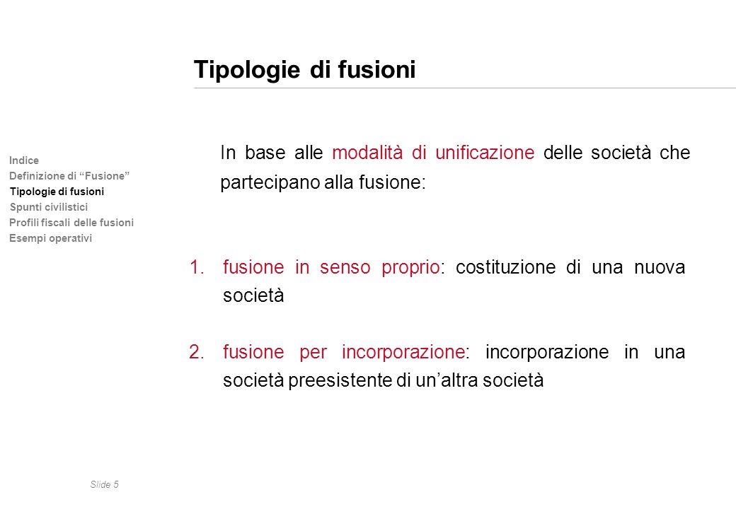 Slide 5 Indice Definizione di Fusione Tipologie di fusioni Spunti civilistici Profili fiscali delle fusioni Esempi operativi Tipologie di fusioni In b