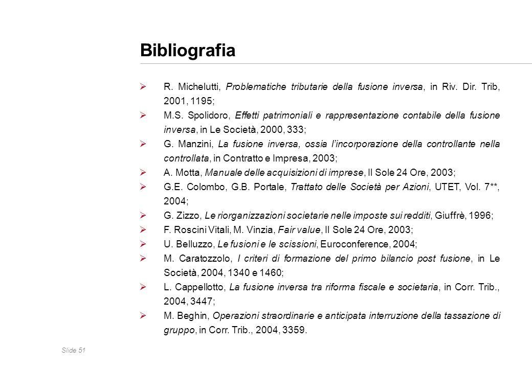 Slide 51 Bibliografia R. Michelutti, Problematiche tributarie della fusione inversa, in Riv. Dir. Trib, 2001, 1195; M.S. Spolidoro, Effetti patrimonia