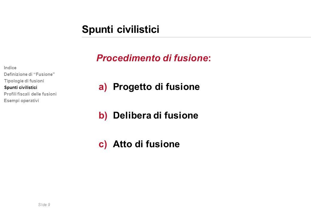 Slide 9 Indice Definizione di Fusione Tipologie di fusioni Spunti civilistici Profili fiscali delle fusioni Esempi operativi Spunti civilistici Proced