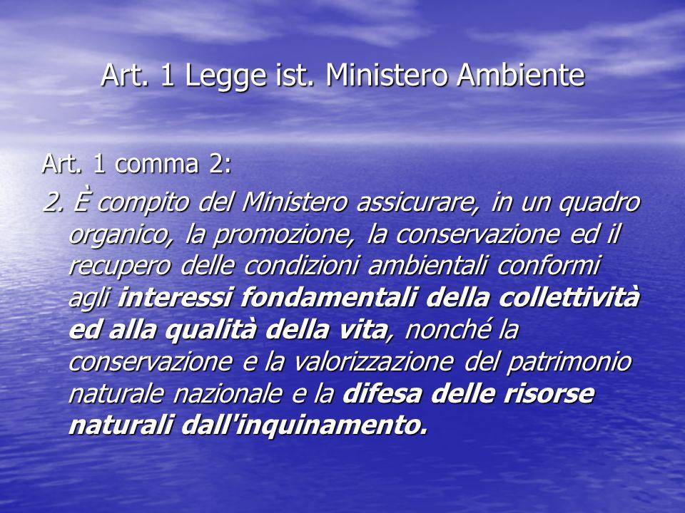 Art. 1 Legge ist. Ministero Ambiente Art. 1 comma 2: 2. È compito del Ministero assicurare, in un quadro organico, la promozione, la conservazione ed