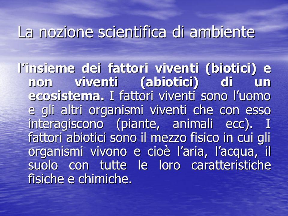 La nozione scientifica di ambiente linsieme dei fattori viventi (biotici) e non viventi (abiotici) di un ecosistema. I fattori viventi sono luomo e gl