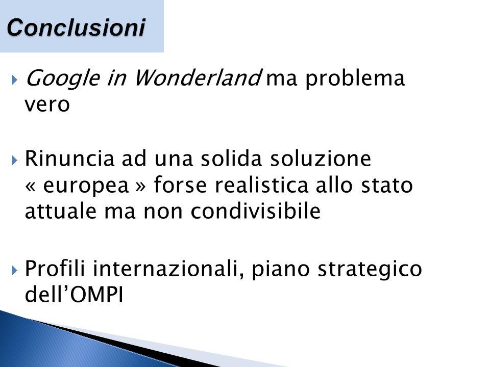 Google in Wonderland ma problema vero Rinuncia ad una solida soluzione « europea » forse realistica allo stato attuale ma non condivisibile Profili internazionali, piano strategico dellOMPI