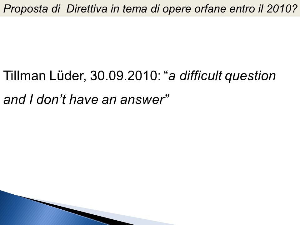 Proposta di Direttiva in tema di opere orfane entro il 2010? Tillman Lüder, 30.09.2010: a difficult question and I dont have an answer