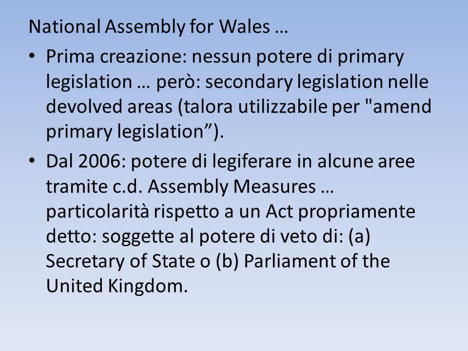 National Assembly for Wales … Prima creazione: nessun potere di primary legislation … però: secondary legislation nelle devolved areas (talora utilizz