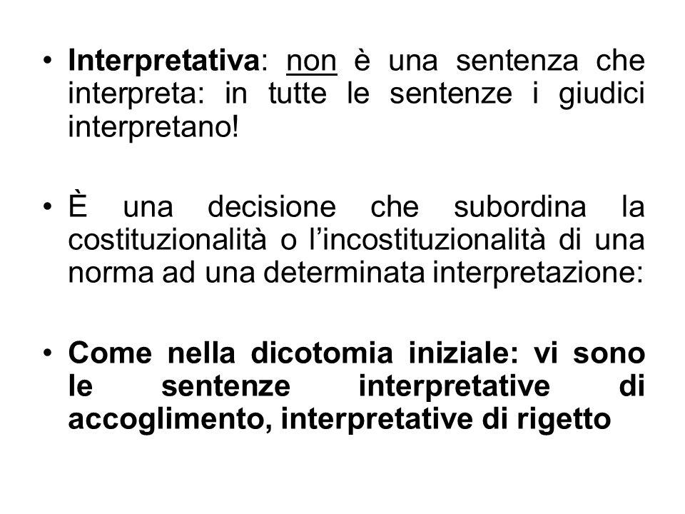 Interpretativa: non è una sentenza che interpreta: in tutte le sentenze i giudici interpretano! È una decisione che subordina la costituzionalità o li