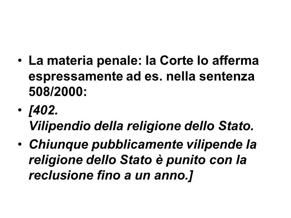 La materia penale: la Corte lo afferma espressamente ad es. nella sentenza 508/2000: [402. Vilipendio della religione dello Stato. Chiunque pubblicame