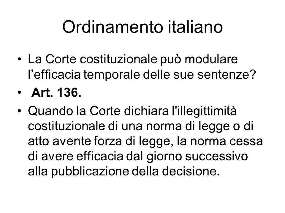 Ordinamento italiano La Corte costituzionale può modulare lefficacia temporale delle sue sentenze? Art. 136. Quando la Corte dichiara l'illegittimità