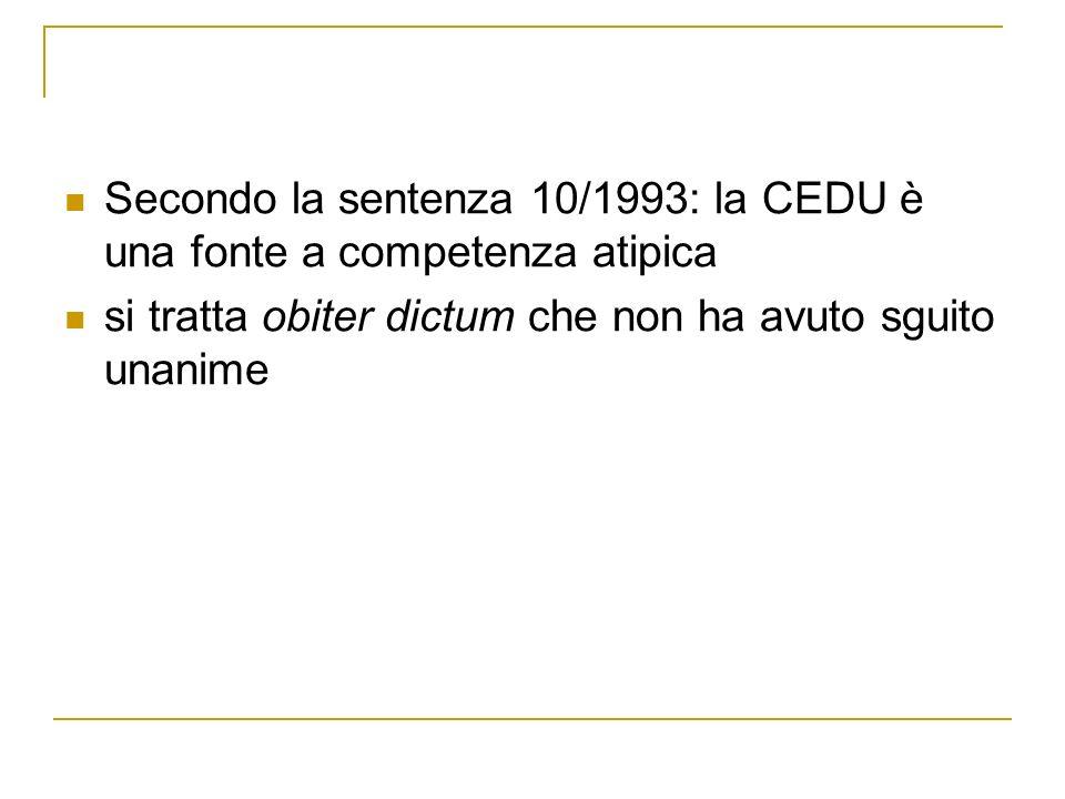 Secondo la sentenza 10/1993: la CEDU è una fonte a competenza atipica si tratta obiter dictum che non ha avuto sguito unanime