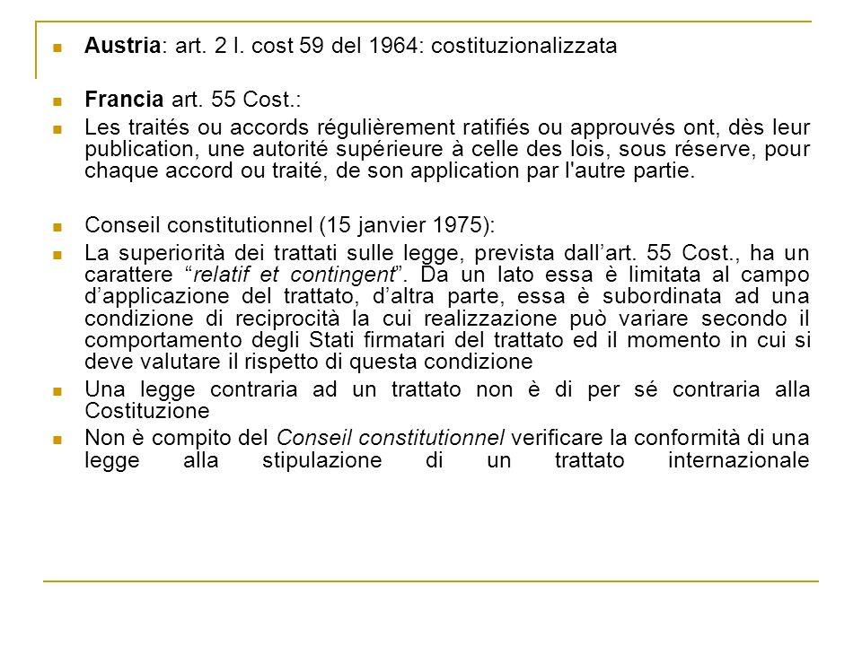 Austria: art. 2 l. cost 59 del 1964: costituzionalizzata Francia art. 55 Cost.: Les traités ou accords régulièrement ratifiés ou approuvés ont, dès le