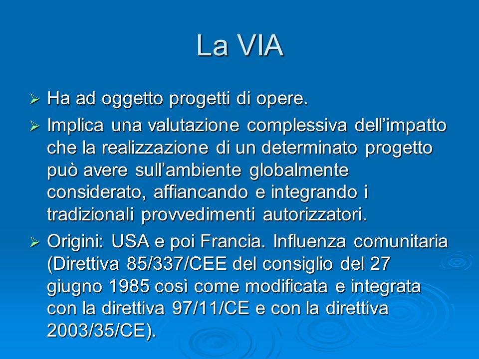 La VIA Ha ad oggetto progetti di opere. Ha ad oggetto progetti di opere. Implica una valutazione complessiva dellimpatto che la realizzazione di un de